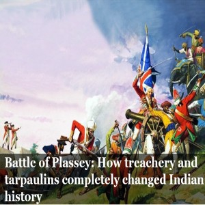 Battle of Plassey: How treachery and trapaulins changed completely changed Indian history…